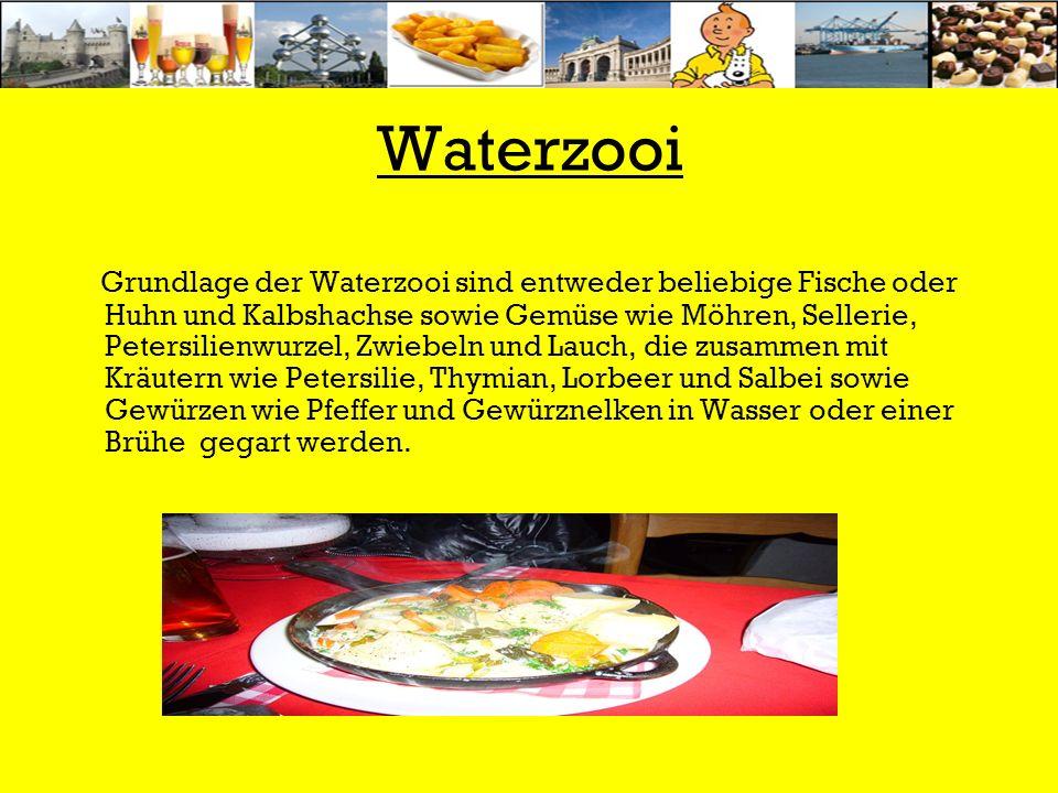 Waterzooi Grundlage der Waterzooi sind entweder beliebige Fische oder Huhn und Kalbshachse sowie Gemüse wie Möhren, Sellerie, Petersilienwurzel, Zwiebeln und Lauch, die zusammen mit Kräutern wie Petersilie, Thymian, Lorbeer und Salbei sowie Gewürzen wie Pfeffer und Gewürznelken in Wasser oder einer Brühe gegart werden.