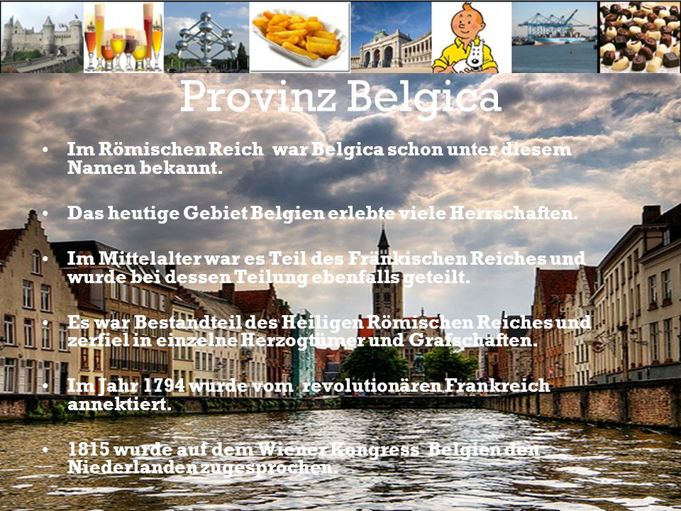 Provinz Belgica Im Römischen Reich war Belgica schon unter diesem Namen bekannt. Das heutige Gebiet Belgien erlebte viele Herrschaften. Im Mittelalter