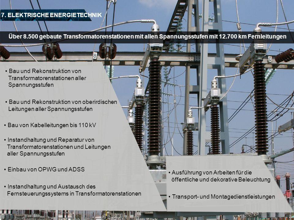 7. ELEKTRISCHE ENERGIETECHNIK Bau und Rekonstruktion von Transformatorenstationen aller Spannungsstufen Über 8.500 gebaute Transformatorenstationen mi