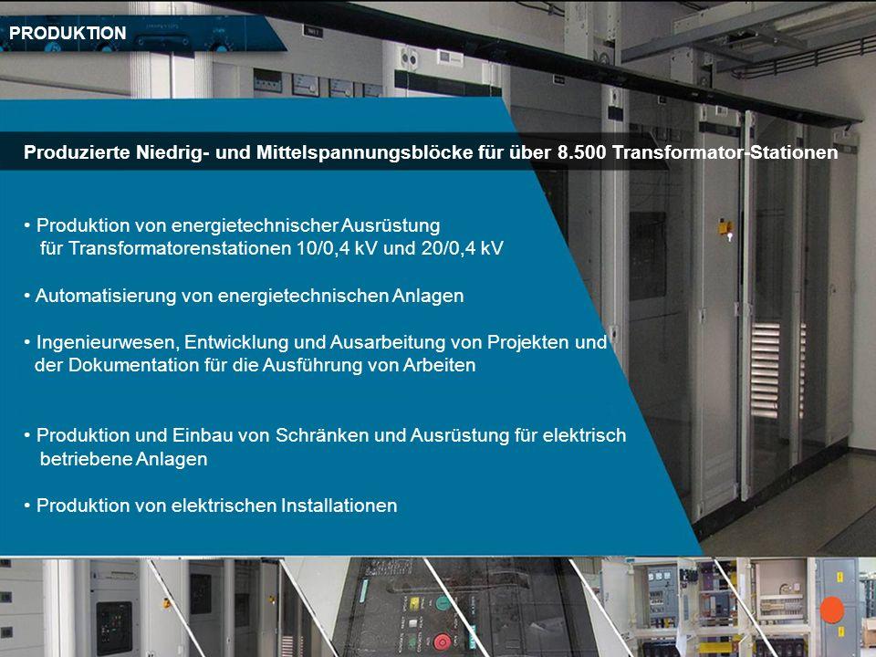 PRODUKTION Produzierte Niedrig- und Mittelspannungsblöcke für über 8.500 Transformator-Stationen Produktion von energietechnischer Ausrüstung für Tran