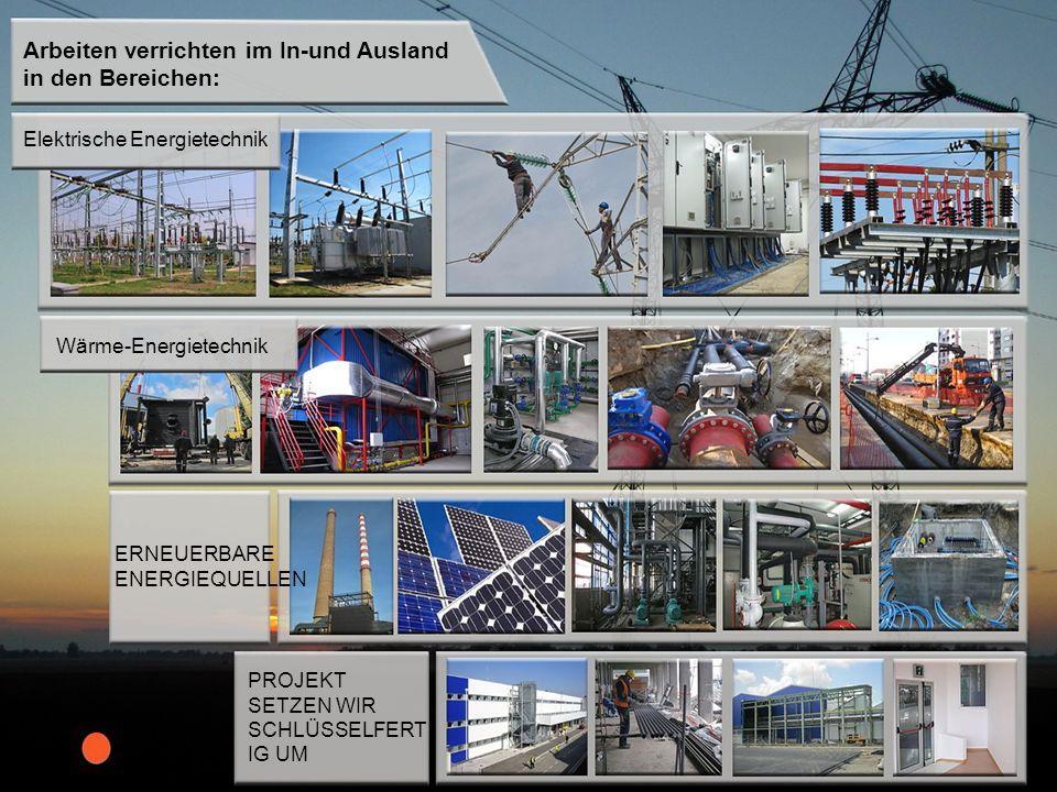 Arbeiten verrichten im In-und Ausland in den Bereichen: Elektrische Energietechnik Wärme-Energietechnik ERNEUERBARE ENERGIEQUELLEN PROJEKT SETZEN WIR