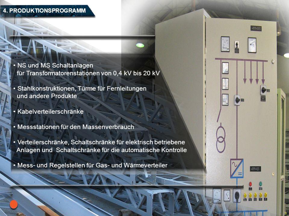 4. PRODUKTIONSPROGRAMM NS und MS Schaltanlagen für Transformatorenstationen von 0,4 kV bis 20 kV Stahlkonstruktionen, Türme für Fernleitungen und ande