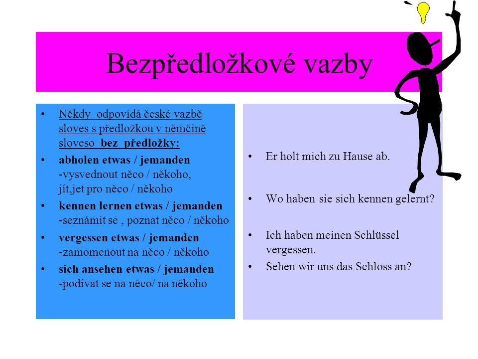 Bezpředložkové vazby Někdy odpovídá české vazbě sloves s předložkou v němčině sloveso bez předložky: abholen etwas / jemanden -vysvednout něco / někoho, jít,jet pro něco / někoho kennen lernen etwas / jemanden -seznámit se, poznat něco / někoho vergessen etwas / jemanden -zamomenout na něco / někoho sich ansehen etwas / jemanden -podívat se na něco/ na někoho Er holt mich zu Hause ab.