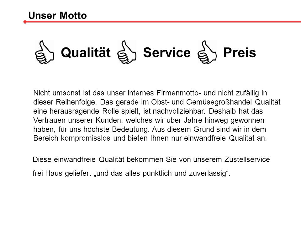 Unser Motto QualitätServicePreis Nicht umsonst ist das unser internes Firmenmotto- und nicht zufällig in dieser Reihenfolge. Das gerade im Obst- und G