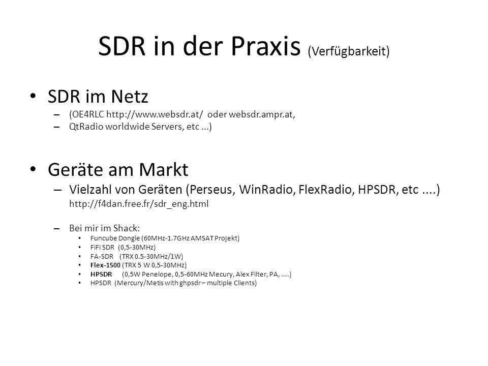 SDR in der Praxis (Verfügbarkeit) SDR im Netz – (OE4RLC http://www.websdr.at/ oder websdr.ampr.at, – QtRadio worldwide Servers, etc...) Geräte am Markt – Vielzahl von Geräten (Perseus, WinRadio, FlexRadio, HPSDR, etc....) http://f4dan.free.fr/sdr_eng.html – Bei mir im Shack: Funcube Dongle (60MHz-1.7GHz AMSAT Projekt) FiFi SDR (0,5-30MHz) FA-SDR (TRX 0.5-30MHz/1W) Flex-1500 (TRX 5 W 0,5-30MHz) HPSDR (0,5W Penelope, 0,5-60MHz Mecury, Alex Filter, PA,....) HPSDR (Mercury/Metis with ghpsdr – multiple Clients)