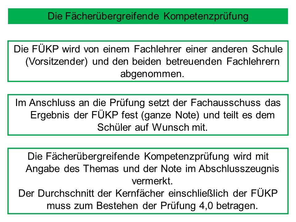 Die Fächerübergreifende Kompetenzprüfung Die FÜKP wird von einem Fachlehrer einer anderen Schule (Vorsitzender) und den beiden betreuenden Fachlehrern abgenommen.