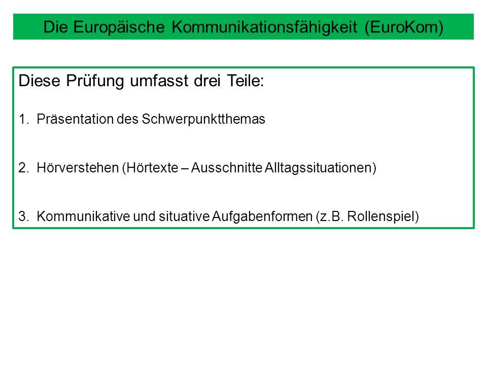 Die Europäische Kommunikationsfähigkeit (EuroKom) Diese Prüfung umfasst drei Teile: 1.Präsentation des Schwerpunktthemas 2.Hörverstehen (Hörtexte – Ausschnitte Alltagssituationen) 3.Kommunikative und situative Aufgabenformen (z.B.