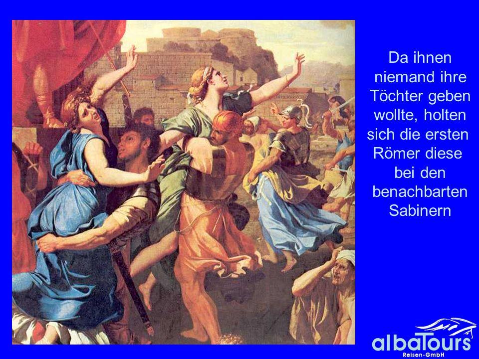 Raub der Sabinerinnen Da ihnen niemand ihre Töchter geben wollte, holten sich die ersten Römer diese bei den benachbarten Sabinern