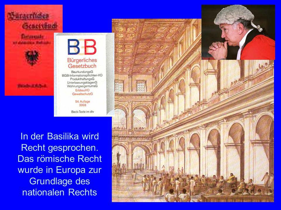Die Basilika In der Basilika wird Recht gesprochen. Das römische Recht wurde in Europa zur Grundlage des nationalen Rechts
