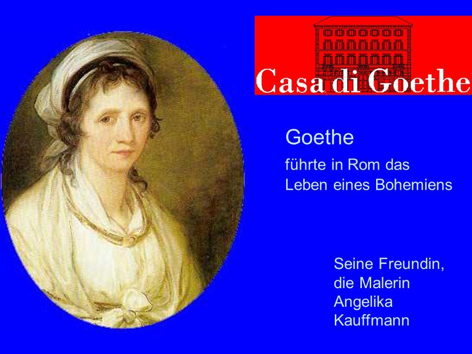 Goethe in Rom Goethe führte in Rom das Leben eines Bohemiens Seine Freundin, die Malerin Angelika Kauffmann