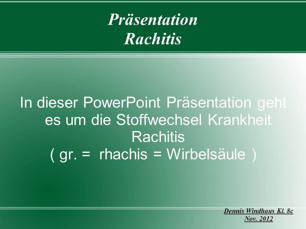 Präsentation Rachitis In dieser PowerPoint Präsentation geht es um die Stoffwechsel Krankheit Rachitis ( gr. = rhachis = Wirbelsäule ) Dennis Windhaus