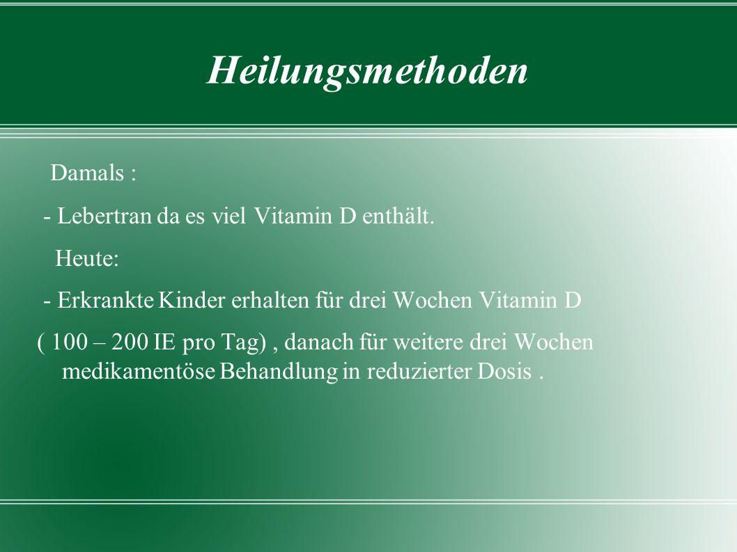 Heilungsmethoden Damals : - Lebertran da es viel Vitamin D enthält. Heute: - Erkrankte Kinder erhalten für drei Wochen Vitamin D ( 100 – 200 IE pro Ta