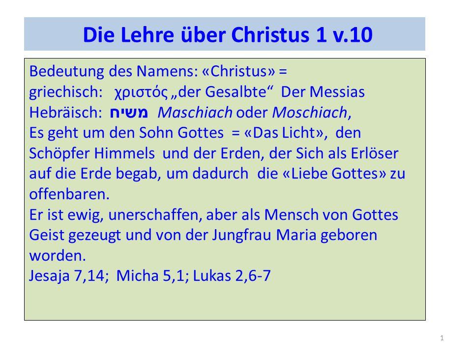 Die Lehre über Christus 1 v.10 Bedeutung des Namens: «Christus» = griechisch: χριστός der Gesalbte Der Messias Hebräisch: משיח Maschiach oder Moschiach, Es geht um den Sohn Gottes = «Das Licht», den Schöpfer Himmels und der Erden, der Sich als Erlöser auf die Erde begab, um dadurch die «Liebe Gottes» zu offenbaren.