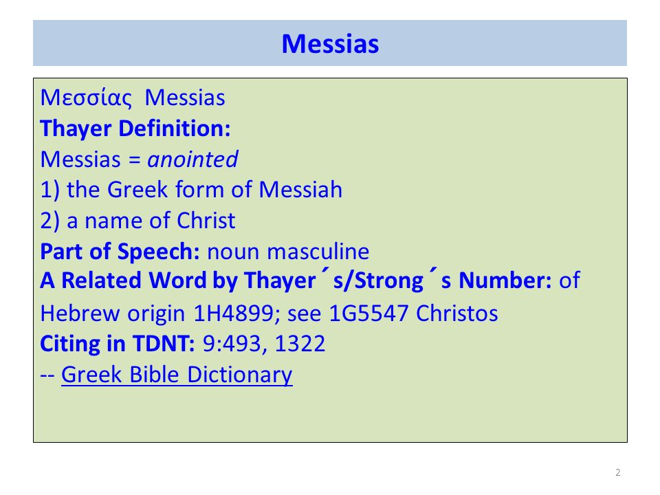 Messias Μεσσίας Messias Thayer Definition: Messias = anointed 1) the Greek form of Messiah 2) a name of Christ Part of Speech: noun masculine A Related Word by Thayer´s/Strong´s Number: of Hebrew origin 1H4899; see 1G5547 Christos Citing in TDNT: 9:493, 1322 -- Greek Bible DictionaryGreek Bible Dictionary 2