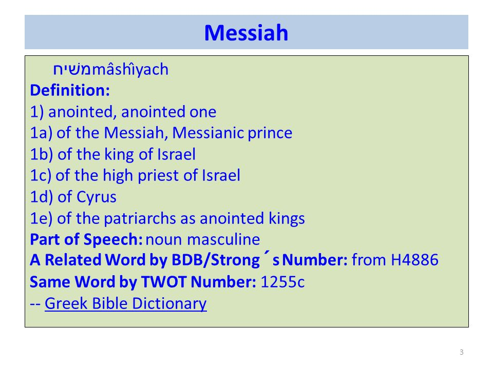 Messiah משׁיח mâshı̂yach Definition: 1) anointed, anointed one 1a) of the Messiah, Messianic prince 1b) of the king of Israel 1c) of the high priest of Israel 1d) of Cyrus 1e) of the patriarchs as anointed kings Part of Speech: noun masculine A Related Word by BDB/Strong´s Number: from H4886 Same Word by TWOT Number: 1255c -- Greek Bible DictionaryGreek Bible Dictionary 3