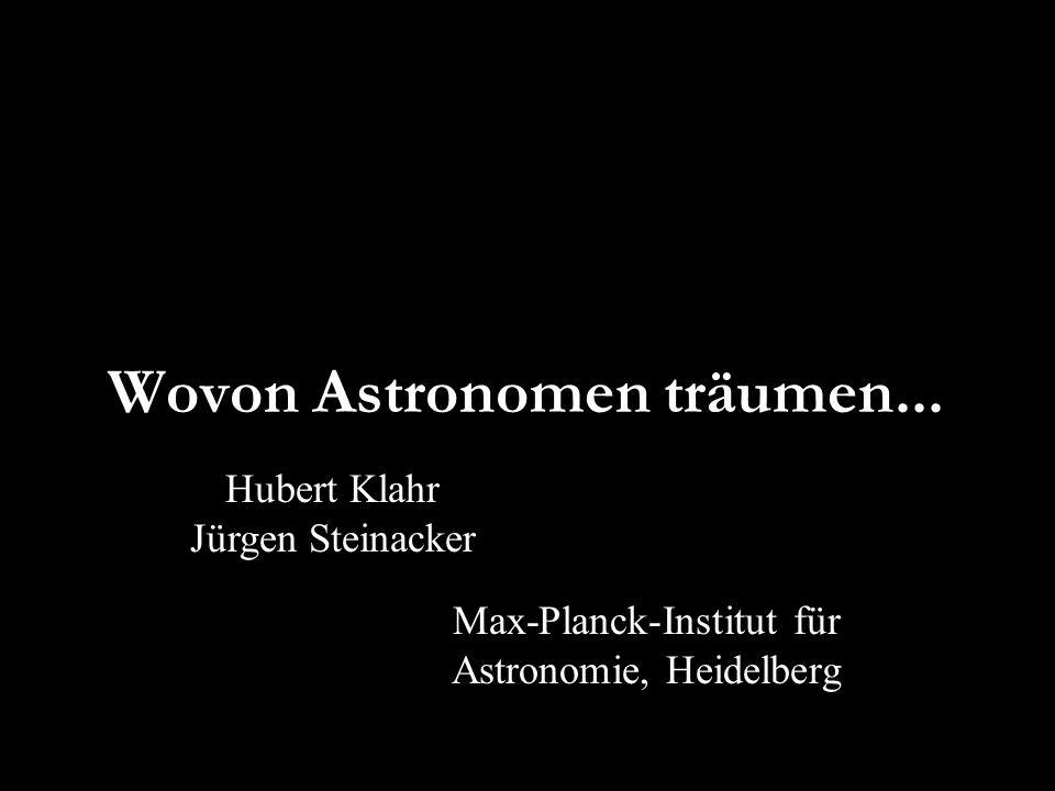Wovon Astronomen träumen... Hubert Klahr Jürgen Steinacker Max-Planck-Institut für Astronomie, Heidelberg