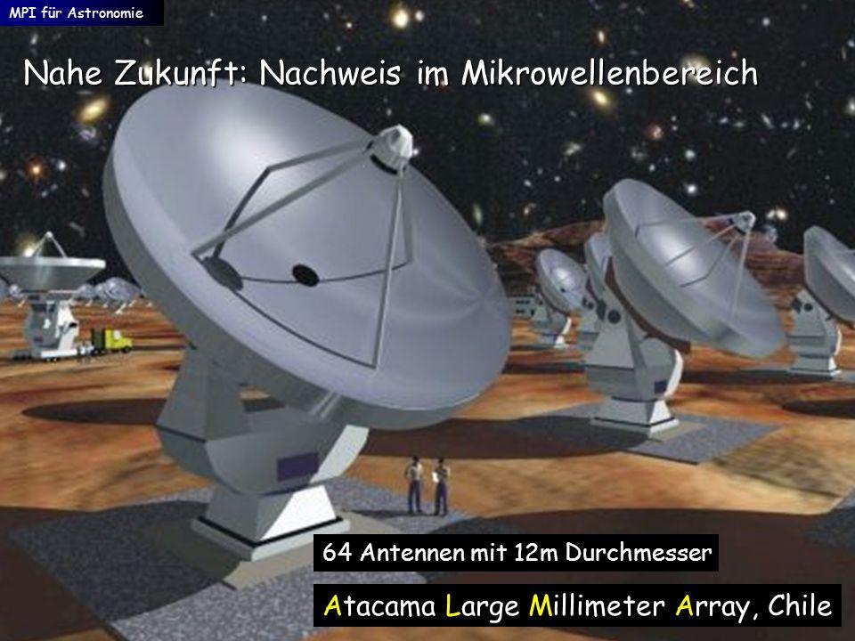 Nahe Zukunft: Nachweis im Mikrowellenbereich MPI für Astronomie 64 Antennen mit 12m Durchmesser Atacama Large Millimeter Array, Chile