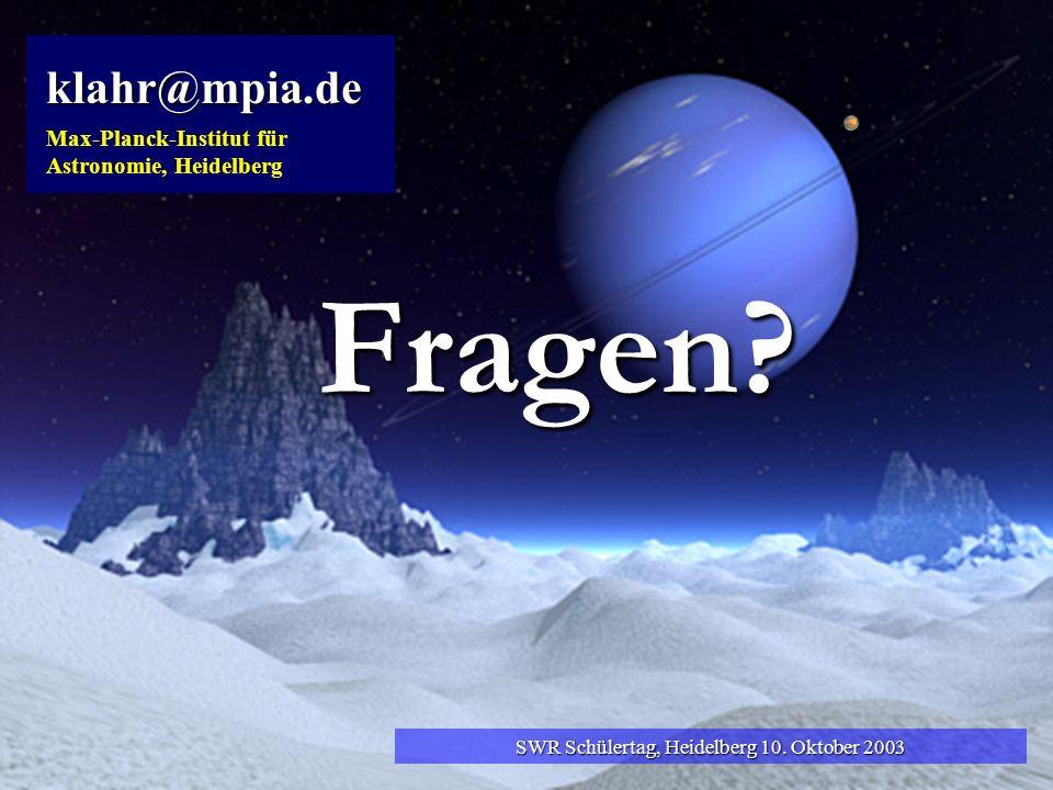 klahr@mpia.de Max-Planck-Institut für Astronomie, Heidelberg SWR Schülertag, Heidelberg 10. Oktober 2003 Fragen?