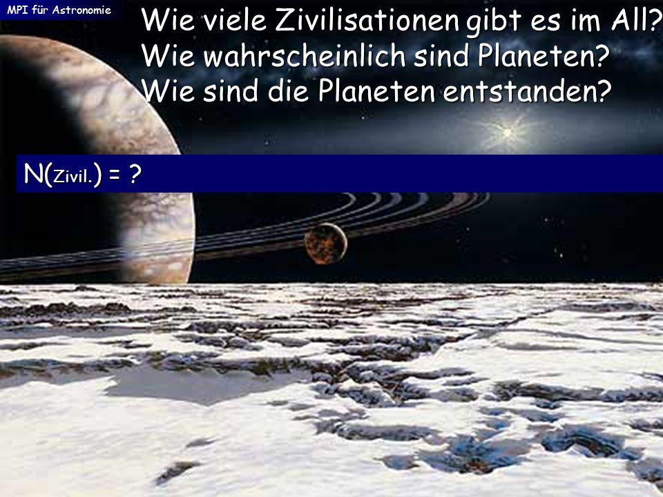 MPI für Astronomie Wie viele Zivilisationen gibt es im All? Wie wahrscheinlich sind Planeten? Wie sind die Planeten entstanden? N( Zivil. ) = ?