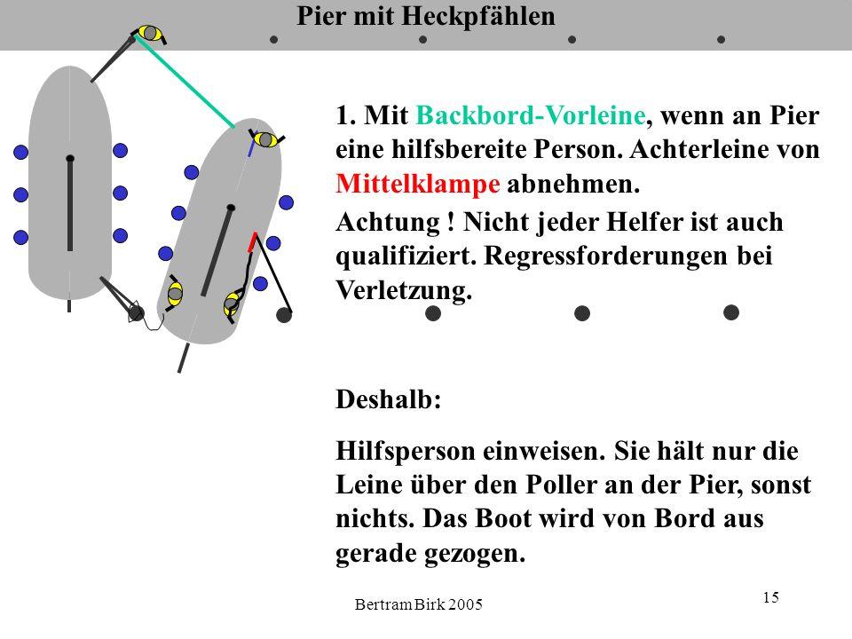 Bertram Birk 2005 15 Pier mit Heckpfählen Achtung ! Nicht jeder Helfer ist auch qualifiziert. Regressforderungen bei Verletzung. 1. Mit Backbord-Vorle