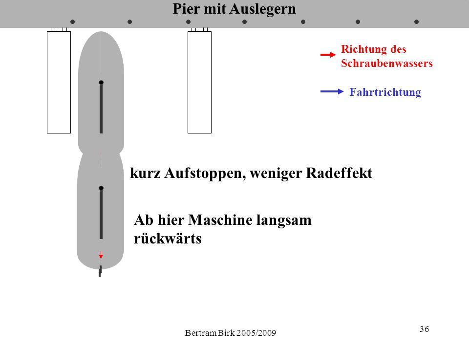 Bertram Birk 2005/2009 36 Pier mit Auslegern Fahrtrichtung Richtung des Schraubenwassers kurz Aufstoppen, weniger Radeffekt Ab hier Maschine langsam r