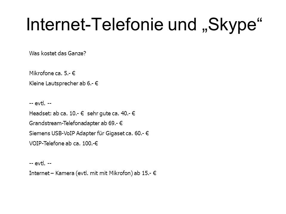 Internet-Telefonie und Skype Was kostet das Ganze? Mikrofone ca. 5.- Kleine Lautsprecher ab 6.- -- evtl. -- Headset: ab ca. 10.- sehr gute ca. 40.- Gr