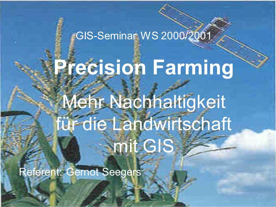 GIS-Seminar WS 2000/2001 Precision Farming Mehr Nachhaltigkeit für die Landwirtschaft mit GIS Referent: Gernot Seegers