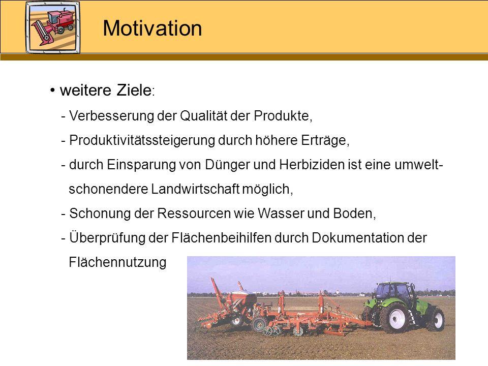 Motivation weitere Ziele : - Verbesserung der Qualität der Produkte, - Produktivitätssteigerung durch höhere Erträge, - durch Einsparung von Dünger un
