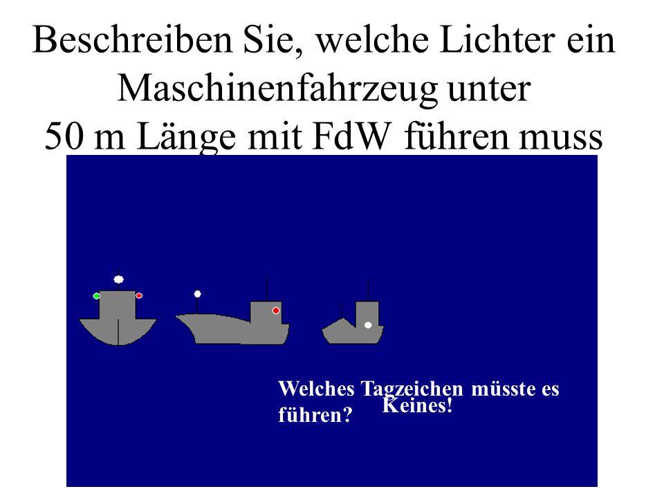 Beschreiben Sie, welche Lichter ein Maschinenfahrzeug unter 50 m Länge mit FdW führen muss Welches Tagzeichen müsste es führen.