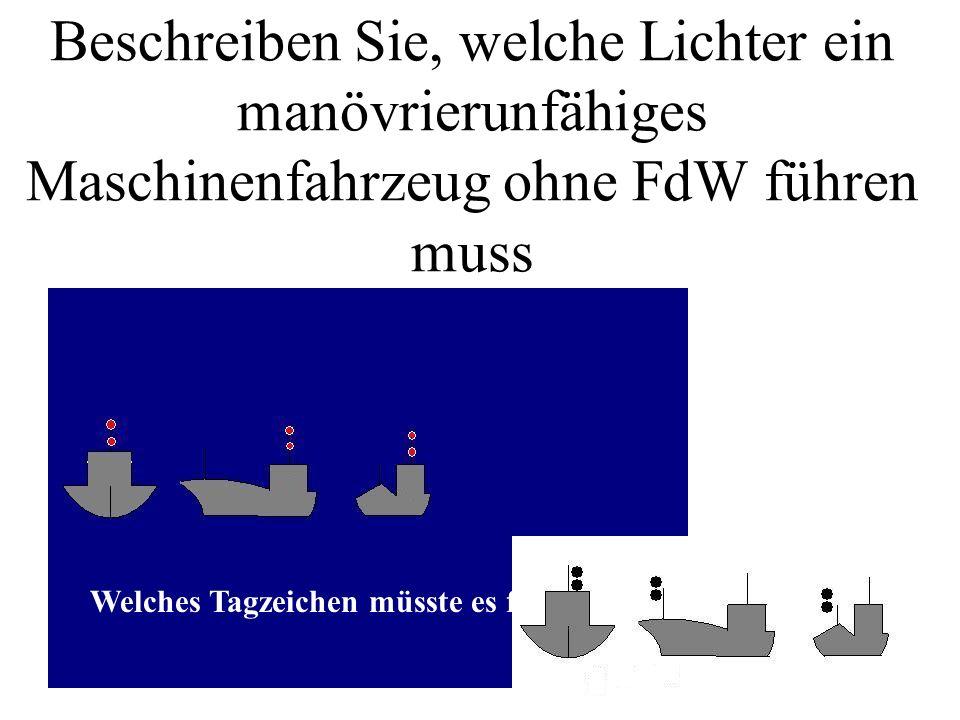 Beschreiben Sie, welche Lichter ein manövrierunfähiges Maschinenfahrzeug mit FdW führen muss Welches Tagzeichen müsste es führen.