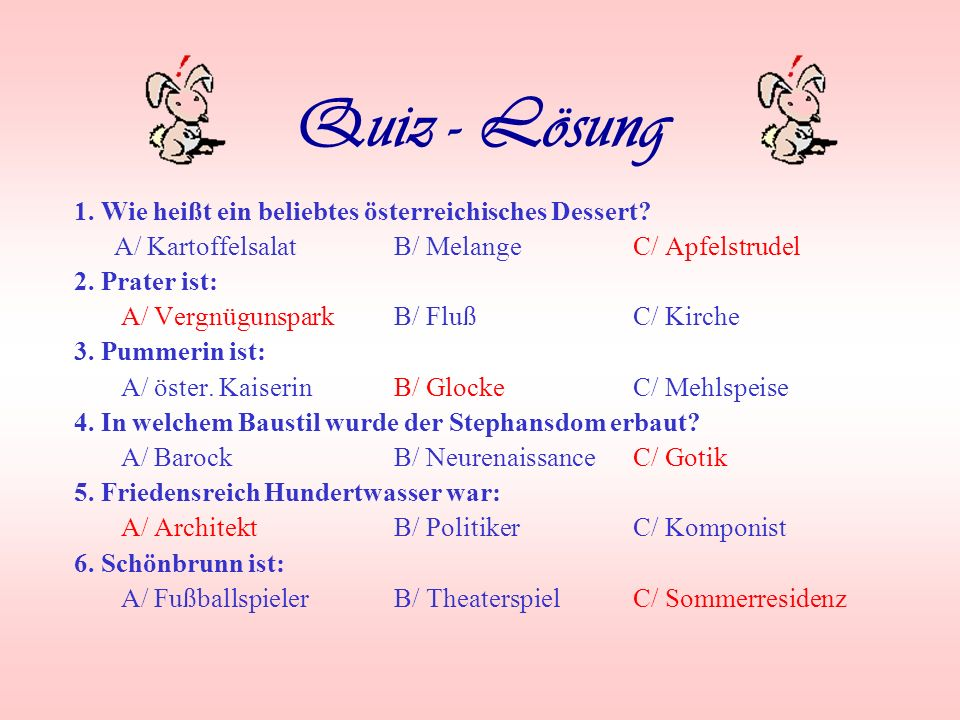 Quiz 1. Wie heißt ein beliebtes österreichisches Dessert? A/ Kartoffelsalat B/ Melange C/ Apfelstrudel 2. Prater ist: A/ Vergnügunspark B/ Fluß C/ Kir