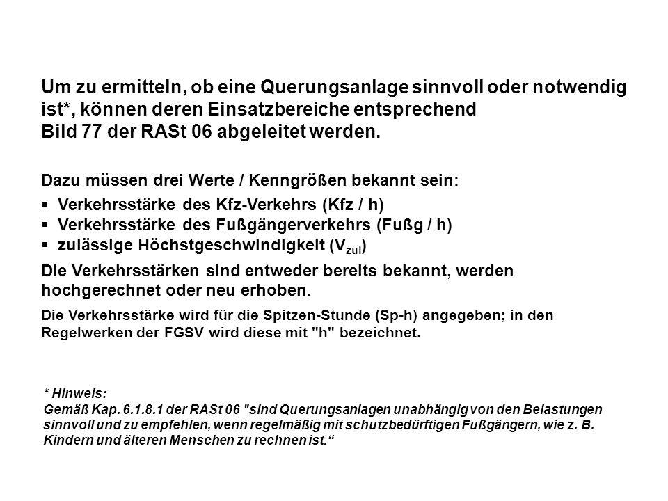 3 Werte müssen bekannt sein: Verkehrsstärke des Kfz-Verkehrs (Kfz / h) Verkehrsstärke des Fußgängerverkehrs (Fußg/h) zulässige Höchstgeschwindigkeit (V zul ) Quelle: RASt 06, Bild 77, S.