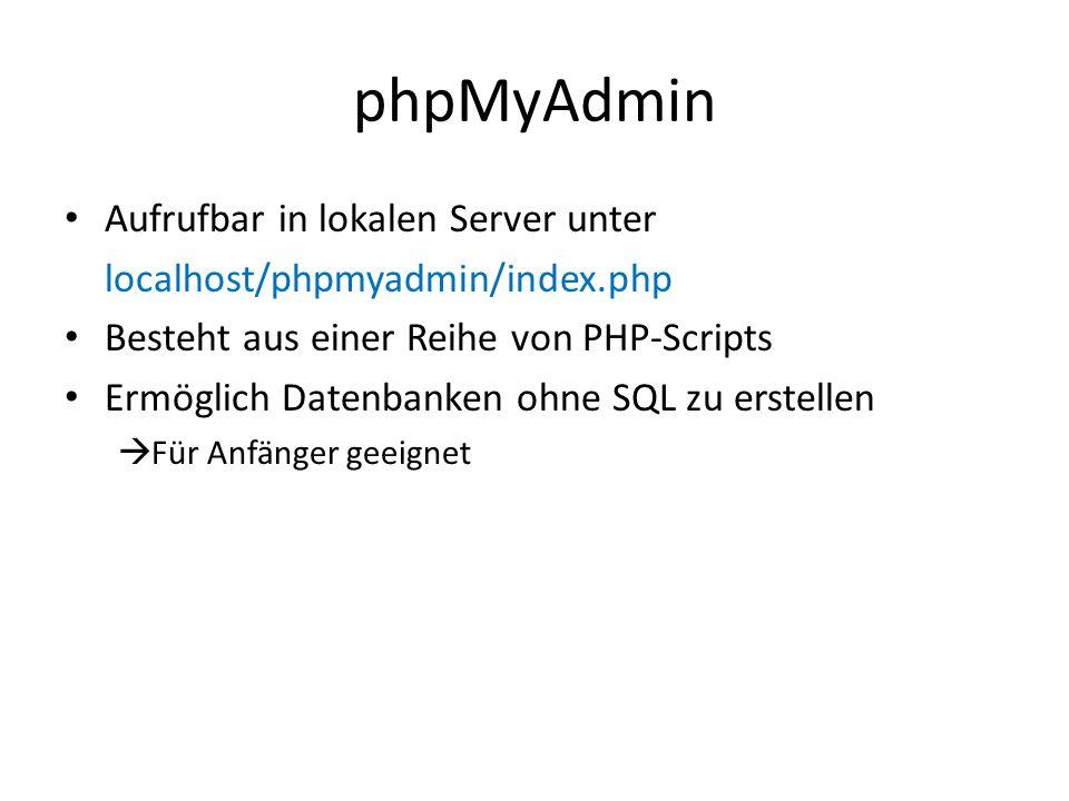 phpMyAdmin Aufrufbar in lokalen Server unter localhost/phpmyadmin/index.php Besteht aus einer Reihe von PHP-Scripts Ermöglich Datenbanken ohne SQL zu