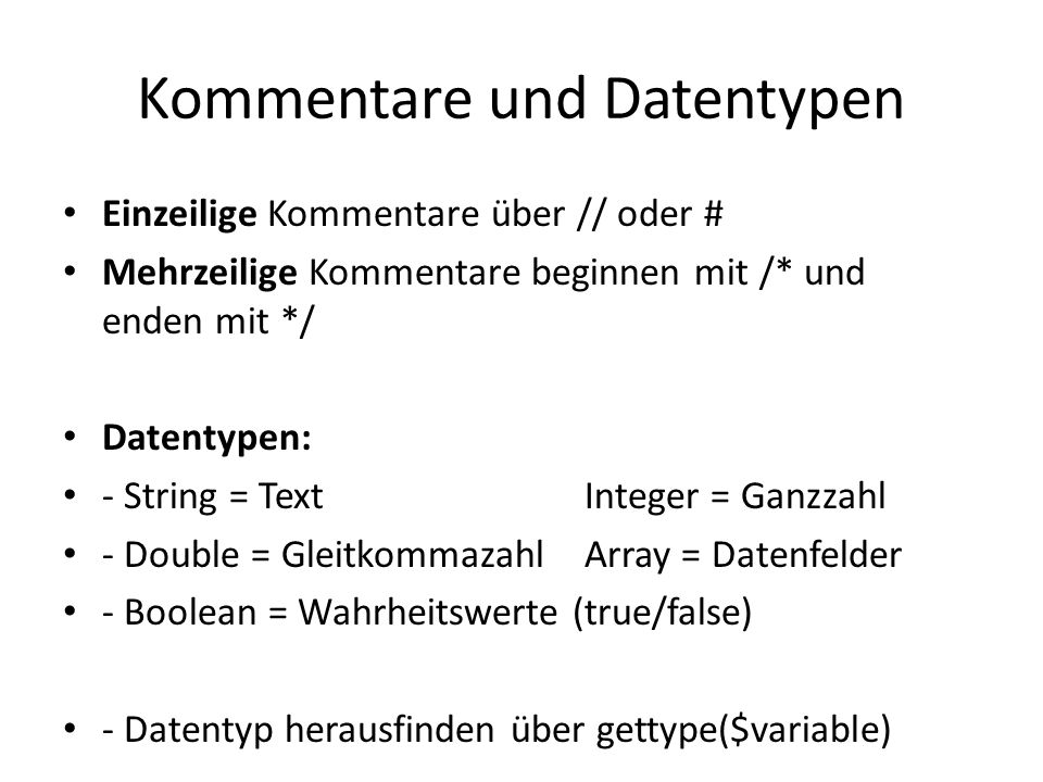 Kommentare und Datentypen Einzeilige Kommentare über // oder # Mehrzeilige Kommentare beginnen mit /* und enden mit */ Datentypen: - String = TextInte
