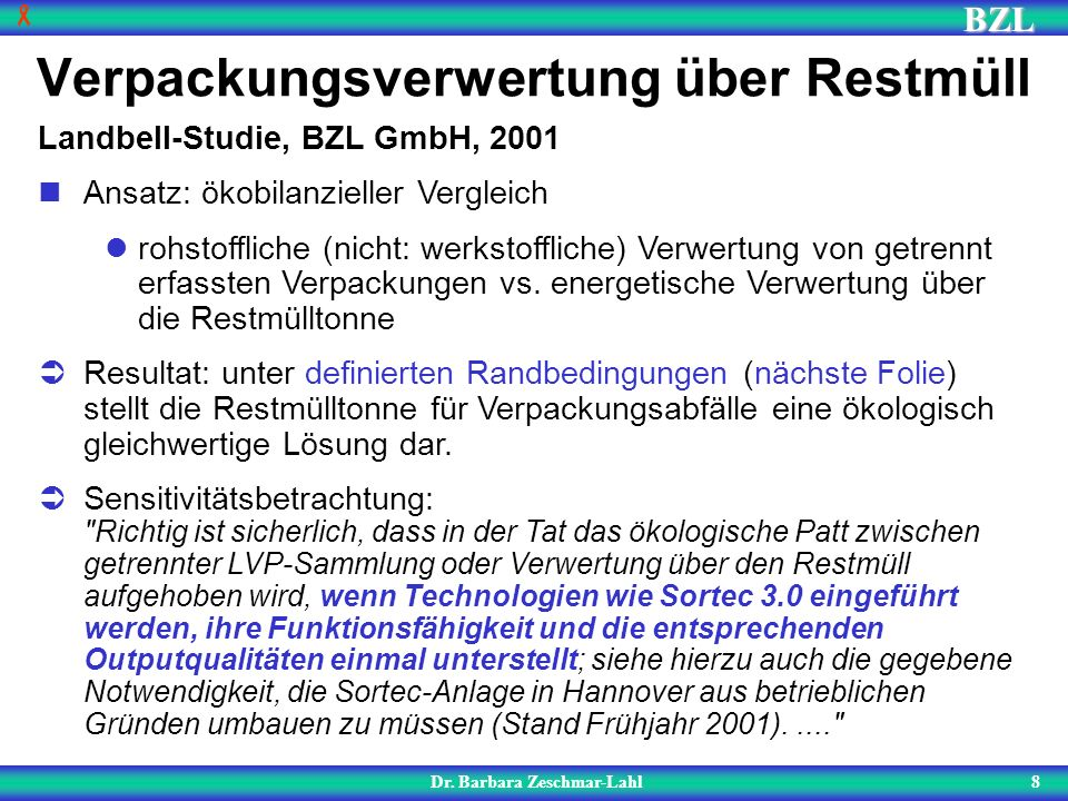 BZL 8 Verpackungsverwertung über Restmüll Dr. Barbara Zeschmar-Lahl Landbell-Studie, BZL GmbH, 2001 Ansatz: ökobilanzieller Vergleich rohstoffliche (n
