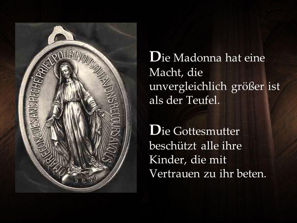 D ie Madonna hat eine Macht, die unvergleichlich größer ist als der Teufel.