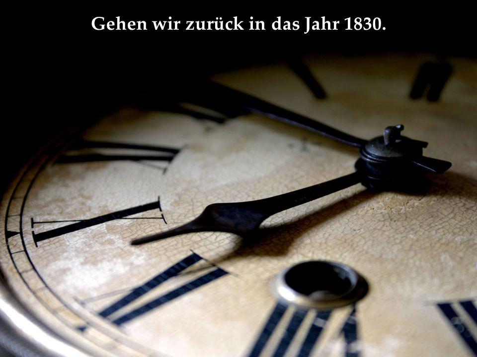 Gehen wir zurück in das Jahr 1830.