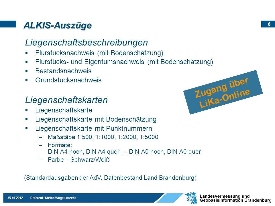 6 25.10.2012 Referent: Stefan Wagenknecht ALKIS-Auszüge Liegenschaftsbeschreibungen Flurstücksnachweis (mit Bodenschätzung) Flurstücks- und Eigentumsn