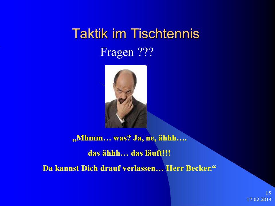 17.02.2014 15 Taktik im Tischtennis Fragen ??? Mhmm… was? Ja, ne, ähhh…. das ähhh… das läuft!!! Da kannst Dich drauf verlassen… Herr Becker.