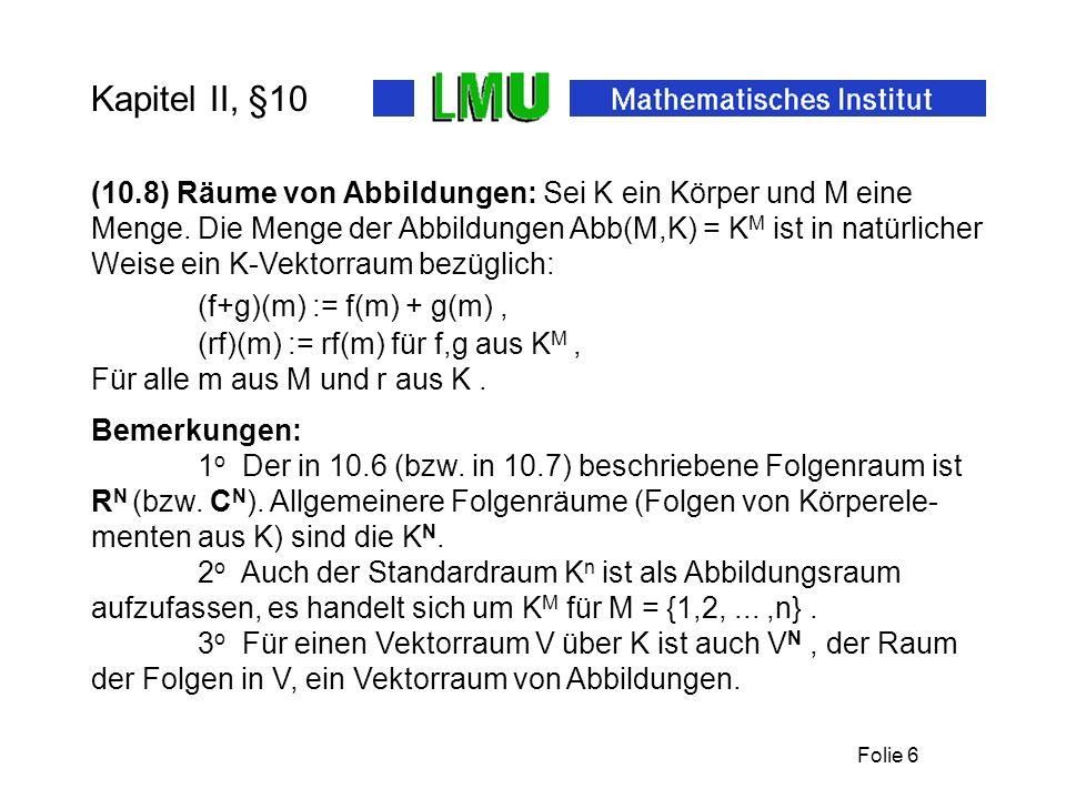 Folie 6 Kapitel II, §10 (f+g)(m) := f(m) + g(m), (10.8) Räume von Abbildungen: Sei K ein Körper und M eine Menge. Die Menge der Abbildungen Abb(M,K) =