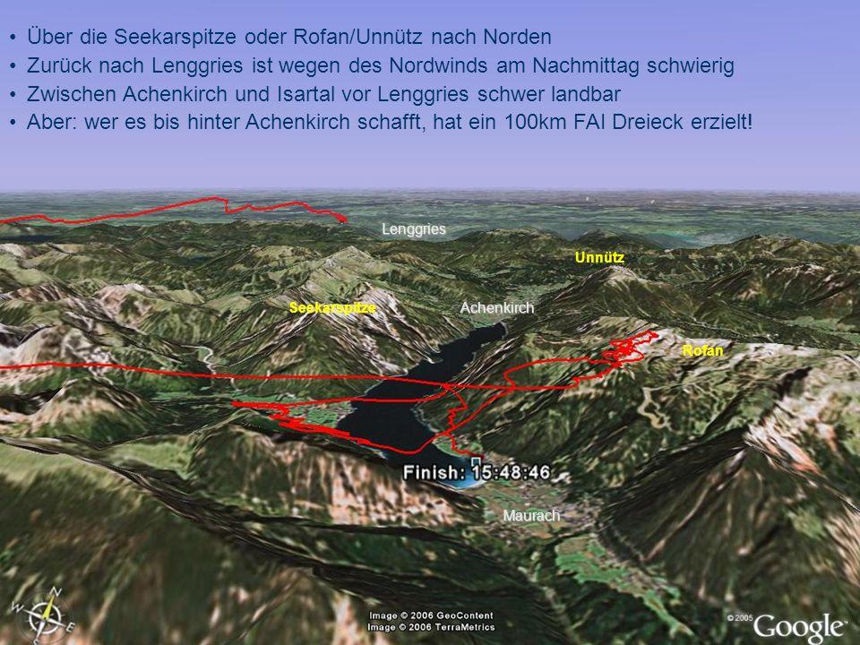 Über die Seekarspitze oder Rofan/Unnütz nach Norden Zurück nach Lenggries ist wegen des Nordwinds am Nachmittag schwierig Zwischen Achenkirch und Isartal vor Lenggries schwer landbar Aber: wer es bis hinter Achenkirch schafft, hat ein 100km FAI Dreieck erzielt.