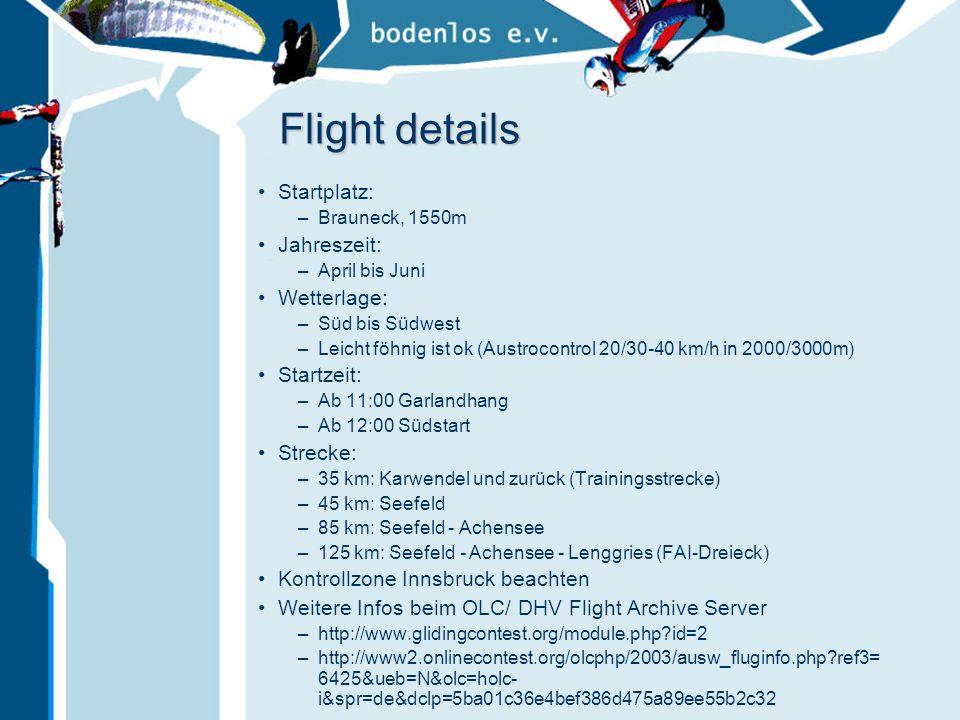 Flight details Startplatz: –Brauneck, 1550m Jahreszeit: –April bis Juni Wetterlage: –Süd bis Südwest –Leicht föhnig ist ok (Austrocontrol 20/30-40 km/h in 2000/3000m) Startzeit: –Ab 11:00 Garlandhang –Ab 12:00 Südstart Strecke: –35 km: Karwendel und zurück (Trainingsstrecke) –45 km: Seefeld –85 km: Seefeld - Achensee –125 km: Seefeld - Achensee - Lenggries (FAI-Dreieck) Kontrollzone Innsbruck beachten Weitere Infos beim OLC/ DHV Flight Archive Server –http://www.glidingcontest.org/module.php?id=2 –http://www2.onlinecontest.org/olcphp/2003/ausw_fluginfo.php?ref3= 6425&ueb=N&olc=holc- i&spr=de&dclp=5ba01c36e4bef386d475a89ee55b2c32