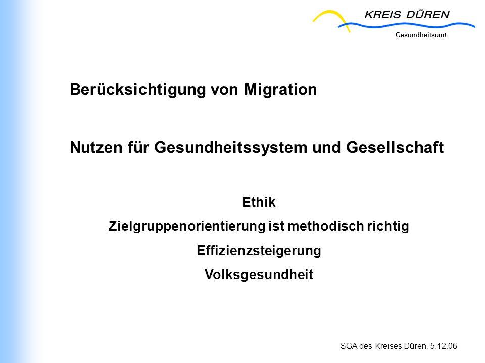 Gesundheitsamt SGA des Kreises Düren, 5.12.06 Berücksichtigung von Migration Nutzen für Gesundheitssystem und Gesellschaft Ethik Zielgruppenorientieru