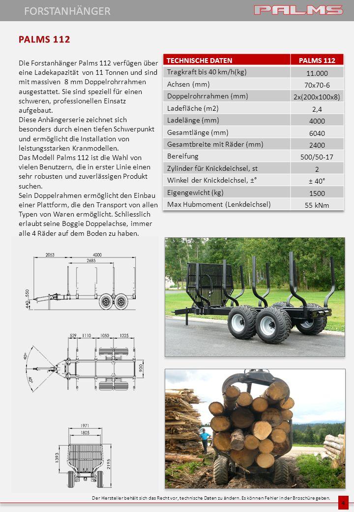4 Die Forstanhänger Palms 112 verfügen über eine Ladekapazität von 11 Tonnen und sind mit massiven 8 mm Doppelrohrrahmen ausgestattet. Sie sind spezie