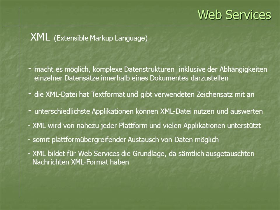 - macht es möglich, komplexe Datenstrukturen inklusive der Abhängigkeiten einzelner Datensätze innerhalb eines Dokumentes darzustellen - die XML-Datei hat Textformat und gibt verwendeten Zeichensatz mit an - unterschiedlichste Applikationen können XML-Datei nutzen und auswerten - XML wird von nahezu jeder Plattform und vielen Applikationen unterstützt - somit plattformübergreifender Austausch von Daten möglich - XML bildet für Web Services die Grundlage, da sämtlich ausgetauschten Nachrichten XML-Format haben Web Services XML (Extensible Markup Language)