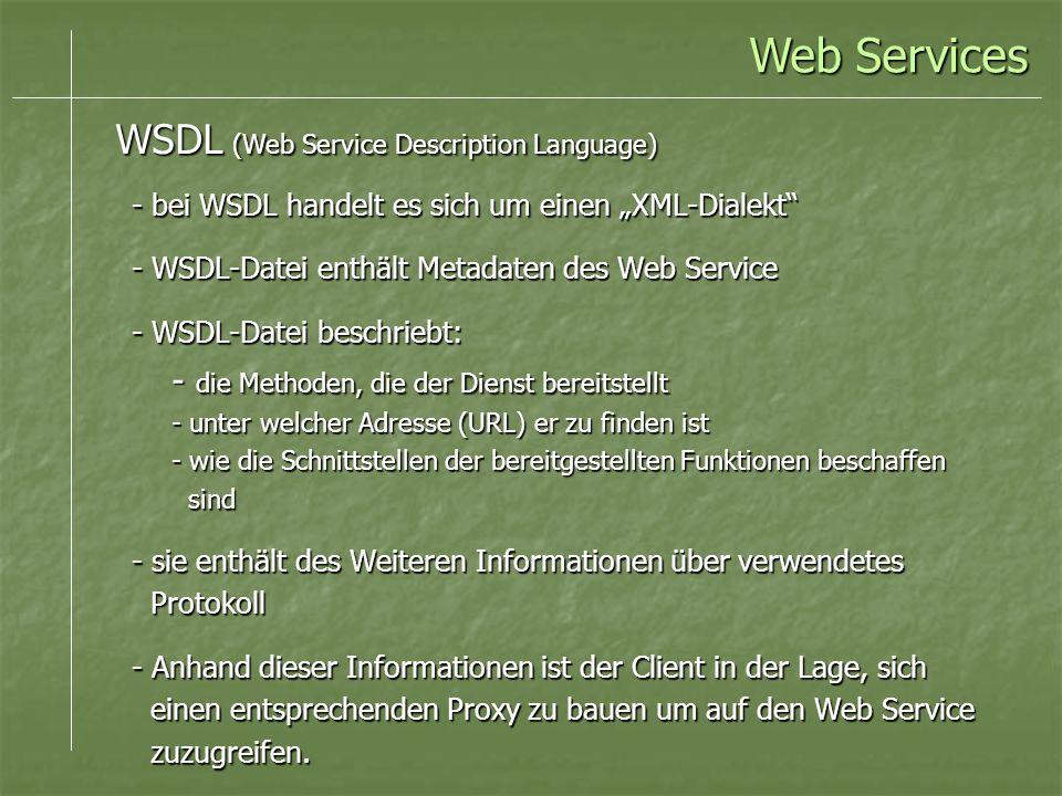 - bei WSDL handelt es sich um einen XML-Dialekt - WSDL-Datei enthält Metadaten des Web Service - WSDL-Datei beschriebt: - die Methoden, die der Dienst bereitstellt - unter welcher Adresse (URL) er zu finden ist - wie die Schnittstellen der bereitgestellten Funktionen beschaffen sind sind - sie enthält des Weiteren Informationen über verwendetes Protokoll Protokoll - Anhand dieser Informationen ist der Client in der Lage, sich einen entsprechenden Proxy zu bauen um auf den Web Service einen entsprechenden Proxy zu bauen um auf den Web Service zuzugreifen.