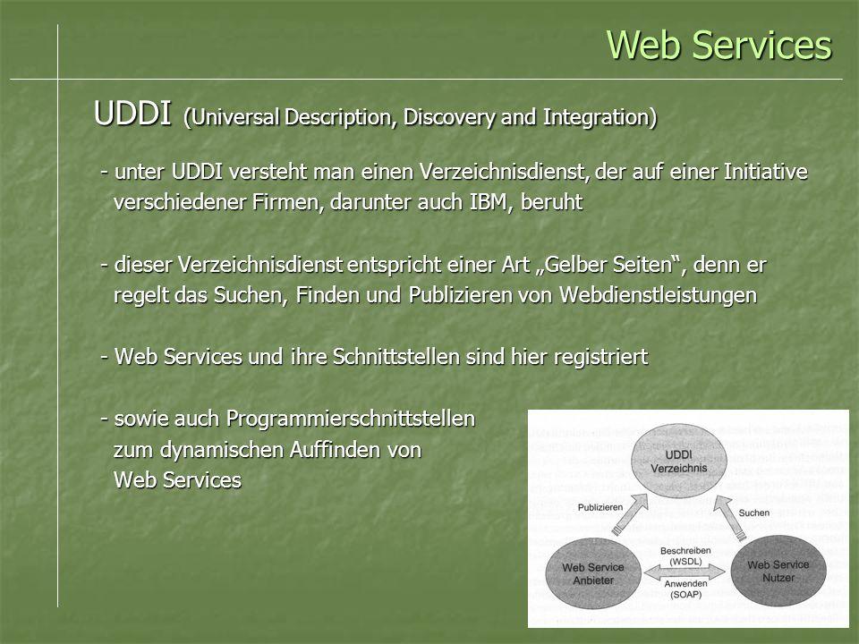 - unter UDDI versteht man einen Verzeichnisdienst, der auf einer Initiative verschiedener Firmen, darunter auch IBM, beruht verschiedener Firmen, darunter auch IBM, beruht - dieser Verzeichnisdienst entspricht einer Art Gelber Seiten, denn er regelt das Suchen, Finden und Publizieren von Webdienstleistungen regelt das Suchen, Finden und Publizieren von Webdienstleistungen - Web Services und ihre Schnittstellen sind hier registriert - sowie auch Programmierschnittstellen zum dynamischen Auffinden von zum dynamischen Auffinden von Web Services Web Services UDDI (Universal Description, Discovery and Integration) Web Services