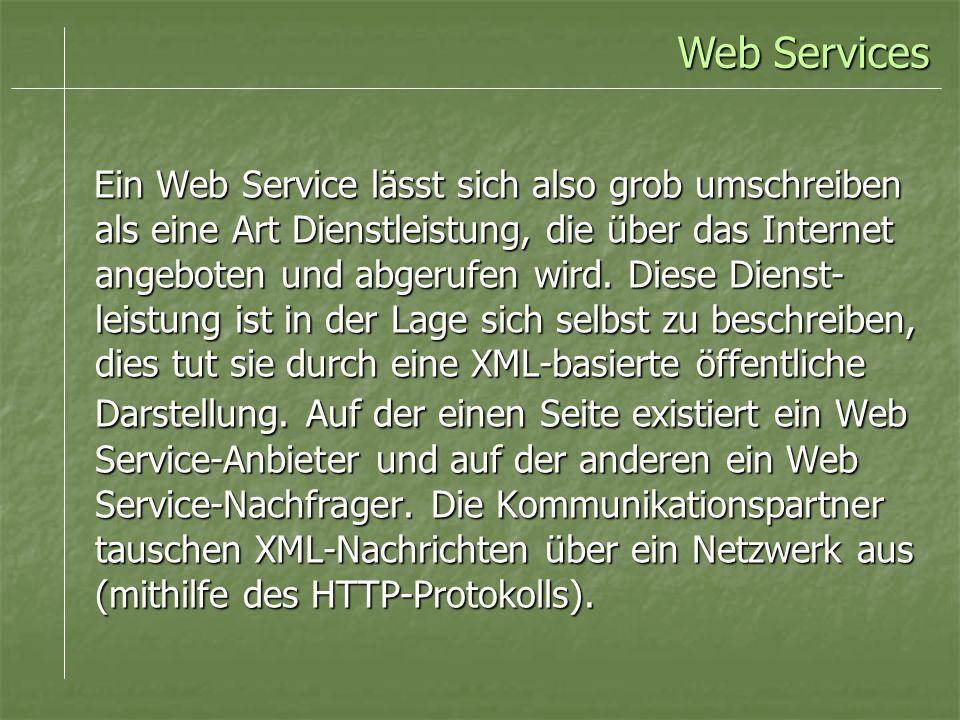 Ein Web Service lässt sich also grob umschreiben als eine Art Dienstleistung, die über das Internet angeboten und abgerufen wird. Diese Dienst- leistu