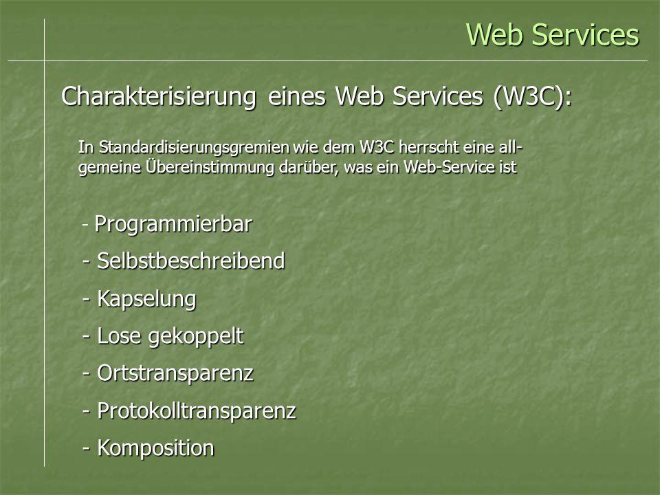 Programmierbar - Programmierbar - Selbstbeschreibend - Kapselung - Lose gekoppelt - Ortstransparenz - Protokolltransparenz - Komposition Charakterisierung eines Web Services (W3C): Web Services In Standardisierungsgremien wie dem W3C herrscht eine all- gemeine Übereinstimmung darüber, was ein Web-Service ist