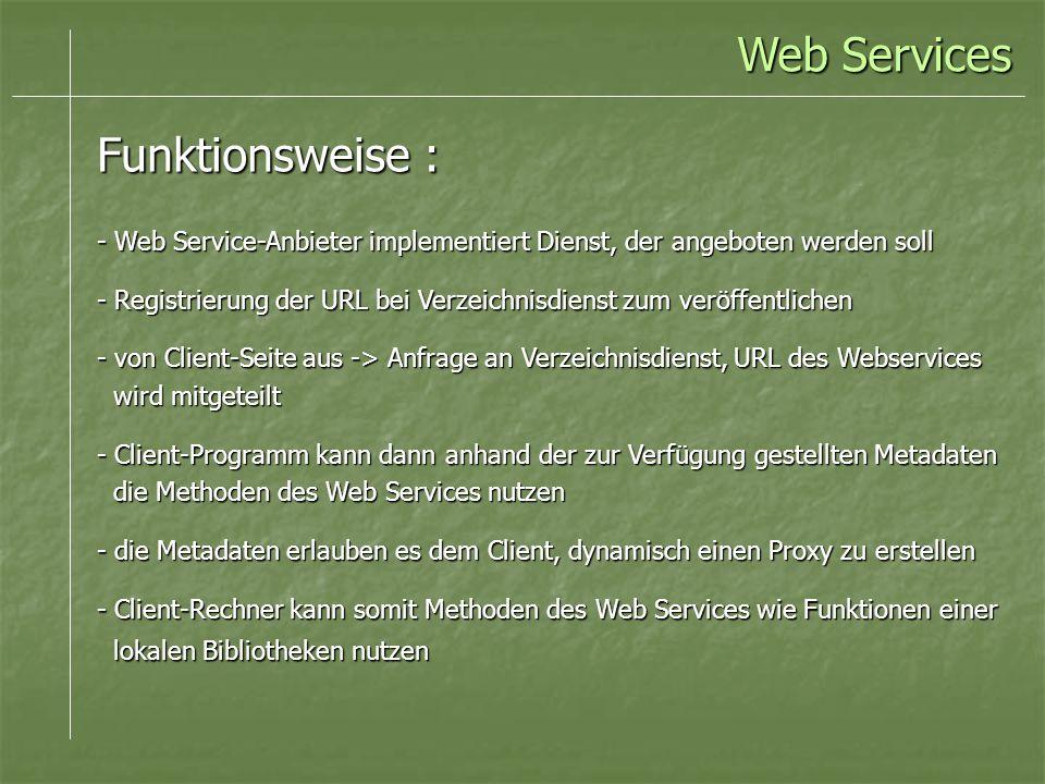 Web Services Funktionsweise : - Web Service-Anbieter implementiert Dienst, der angeboten werden soll - Registrierung der URL bei Verzeichnisdienst zum veröffentlichen - von Client-Seite aus -> Anfrage an Verzeichnisdienst, URL des Webservices wird mitgeteilt wird mitgeteilt - Client-Programm kann dann anhand der zur Verfügung gestellten Metadaten die Methoden des Web Services nutzen die Methoden des Web Services nutzen - die Metadaten erlauben es dem Client, dynamisch einen Proxy zu erstellen - Client-Rechner kann somit Methoden des Web Services wie Funktionen einer lokalen Bibliotheken nutzen lokalen Bibliotheken nutzen